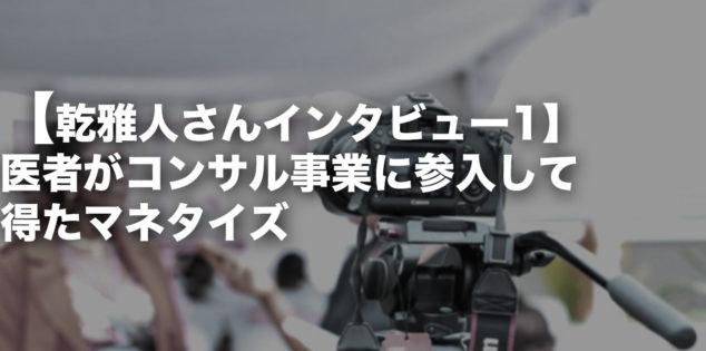【乾雅人さんインタビュー1】医者がコンサル事業に参入して得たマネタイズ