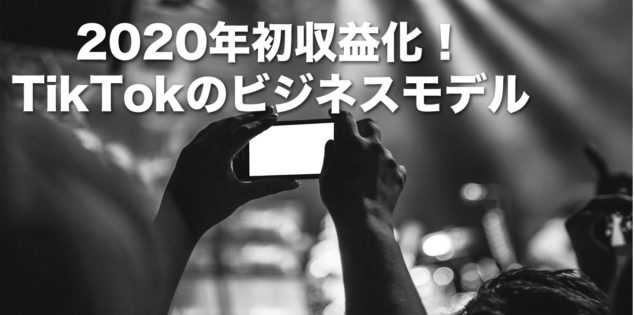 2020年初収益化!TikTokのビジネスモデル